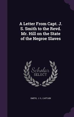 A Letter from Capt. J. S. Smith to the Revd. Mr. Hill on the State of the Negroe Slaves - J S, Captain Smith
