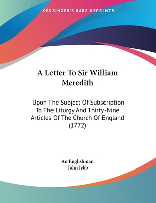A Letter to Sir William Meredith: Upon the Subject of Subscription to the Liturgy and Thirty-Nine Articles of the Church of England (1772) - An Englishman, and Jebb, John