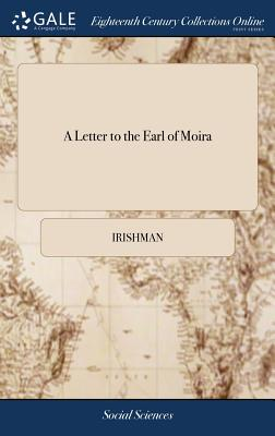 A Letter to the Earl of Moira: Containing Observations on a Speech, Delivered by That Nobleman, in the British House of Lords, on the Affairs of Ireland; By an Irishman - Irishman