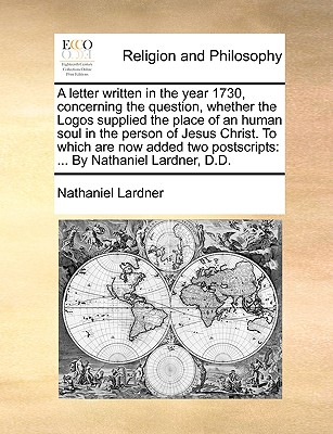 A Letter Written in the Year 1730, Concerning the Question, Whether the Logos Supplied the Place of an Human Soul in the Person of Jesus Christ. to Which Are Now Added Two Postscripts: By Nathaniel Lardner, D.D. - Lardner, Nathaniel