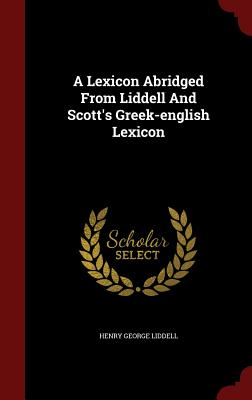 A Lexicon Abridged from Liddell and Scott's Greek-English Lexicon - Liddell, Henry George
