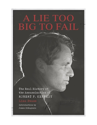 A Lie Too Big to Fail: The Real History of the Assassination of Robert F. Kennedy - Pease, Lisa, and DiEugenio, James (Introduction by)