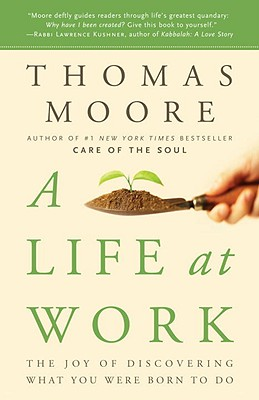 A Life at Work: The Joy of Discovering What You Were Born to Do - Moore, Thomas, MD