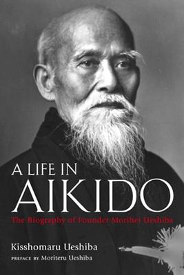 A Life in Aikido: The Biography of Founder Morihei Ueshiba - Ueshiba, Kisshomaru, and Ueshiba, Moriteru (Preface by)