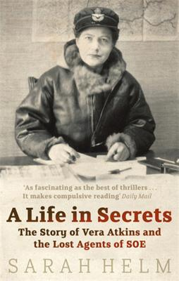 A Life in Secrets: Vera Atkins and the Lost Agents of SOE - Helm, Sarah