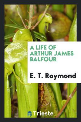 A Life of Arthur James Balfour - Raymond, E T