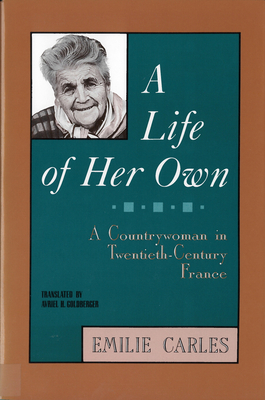 A Life of Her Own: A Countrywoman in Twentieth-Century France - Carles, Emilie, and Goldberger, Avriel H (Translated by), and Destanque, Robert