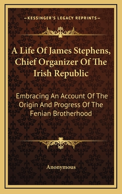A Life of James Stephens, Chief Organizer of the Irish Republic: Embracing an Account of the Origin and Progress of the Fenian Brotherhood - Anonymous