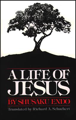 A Life of Jesus - Endo, Shusaku, and Schuchert, Richard (Translated by)