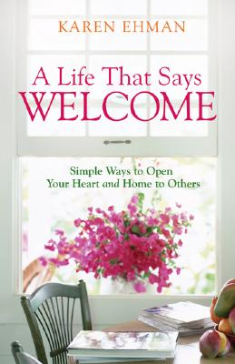 A Life That Says Welcome: Simple Ways to Open Your Heart & Home to Others - Ehman, Karen
