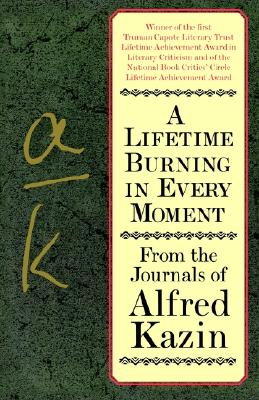 A Lifetime Burning in Every Moment: From the Journals of Alfred Kazin - Kazin, Alfred