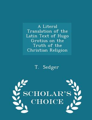 A Literal Translation of the Latin Text of Hugo Grotius on the Truth of the Christian Religion - Scholar's Choice Edition - Sedger, T