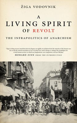 A Living Spirit of Revolt: The Infrapolitics of Anarchism - Vodovnik, Ziga, and Zinn, Howard, Ph.D. (Introduction by)