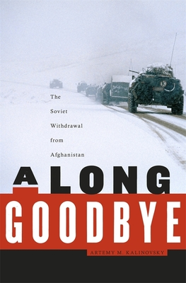 A Long Goodbye: The Soviet Withdrawal from Afghanistan - Kalinovsky, Artemy M