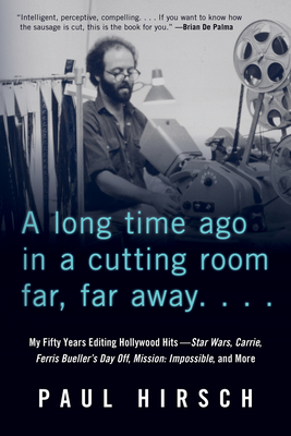 A Long Time Ago in a Cutting Room Far, Far Away: My Fifty Years Editing Hollywood Hits--Star Wars, Carrie, Ferris Bueller's Day Off, Mission: Impossible, and More - Hirsch, Paul