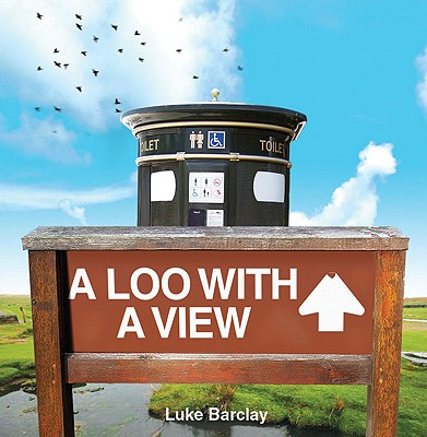 A Loo with a View: From Waterloo to Honolulu: An Illustrated Guide to Panoramic Privies - Barclay, Luke