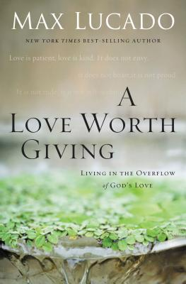 A Love Worth Giving: Living in the Overflow of God's Love - Lucado, Max