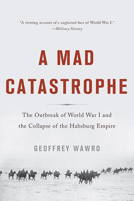 A Mad Catastrophe: The Outbreak of World War I and the Collapse of the Habsburg Empire - Wawro, Geoffrey