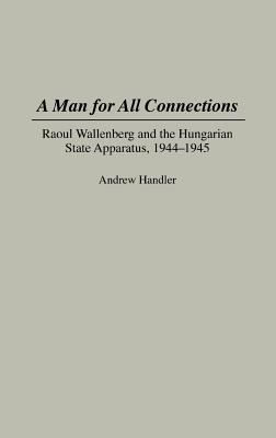 A Man for All Connections: Raoul Wallenberg and the Hungarian State Apparatus, 1944-1945 - Handler, Andrew, Professor