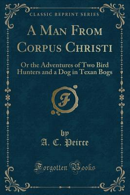 A Man from Corpus Christi: Or the Adventures of Two Bird Hunters and a Dog in Texan Bogs (Classic Reprint) - Peirce, A C