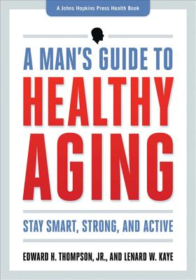 A Man's Guide to Healthy Aging: Stay Smart, Strong & Active - Thompson, Edward H, Jr., and Kaye, Lenard W, Professor