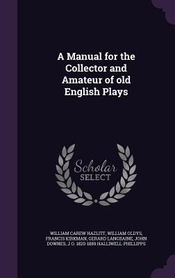 A Manual for the Collector and Amateur of Old English Plays - Hazlitt, William Carew, and Oldys, William, and Kirkman, Francis