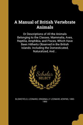 A Manual of British Vertebrate Animals: Or Descriptions of All the Animals Belonging to the Classes, Mammalia, Aves, Reptilia, Amphibia, and Pisces, Which Have Been Hitherto Observed in the British Islands: Including the Domesticated, Naturalized, And... - Blomefield, Leonard Originally Leonard (Creator)