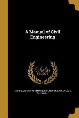 A Manual of Civil Engineering - Rankine, William John Macquorn 1820-187 (Creator), and Millar, W J (William J ) (Creator)