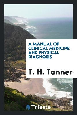 A Manual of Clinical Medicine and Physical Diagnosis - Tanner, T H