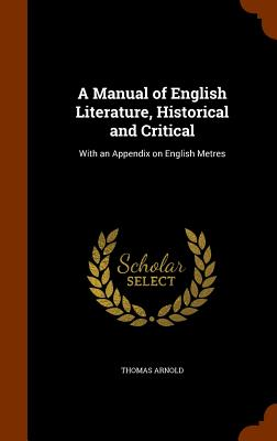 A Manual of English Literature, Historical and Critical: With an Appendix on English Metres - Arnold, Thomas