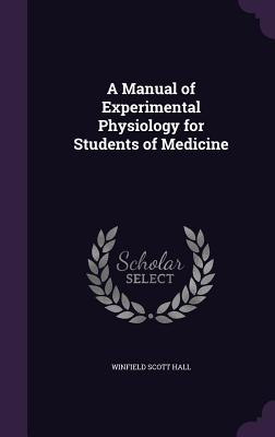 A Manual of Experimental Physiology for Students of Medicine - Hall, Winfield Scott