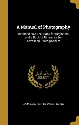 A Manual of Photography: Intended as a Text Book for Beginners and a Book of Reference for Advanced Photographers - Lea, M Carey (Mathew Carey) 1823-1897 (Creator)