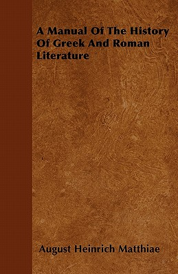 A Manual of the History of Greek and Roman Literature - Matthiae, August Heinrich