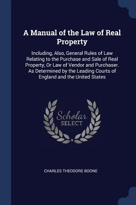 A Manual of the Law of Real Property: Including, Also, General Rules of Law Relating to the Purchase and Sale of Real Property, or Law of Vendor and Purchaser. as Determined by the Leading Courts of England and the United States - Boone, Charles Theodore