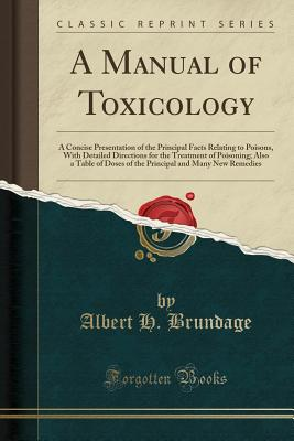 A Manual of Toxicology: A Concise Presentation of the Principal Facts Relating to Poisons, with Detailed Directions for the Treatment of Poisoning; Also a Table of Doses of the Principal and Many New Remedies (Classic Reprint) - Brundage, Albert H