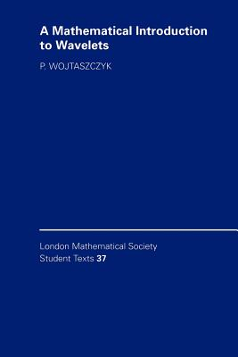 A Mathematical Introduction to Wavelets - Wojtaszczyk, Przemysaw, and Wojtaszczyk, P, Professor, and Series, C M (Editor)