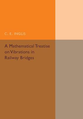 A Mathematical Treatise on Vibrations in Railway Bridges - Inglis, C. E.