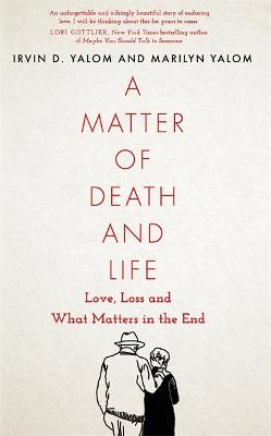 A Matter of Death and Life: Love, Loss and What Matters in the End - Yalom, Irvin, and Yalom, Marilyn