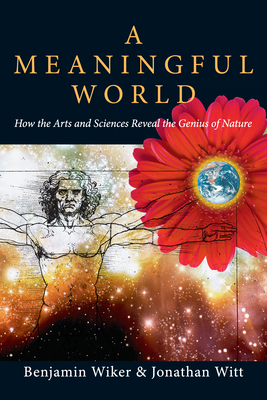 A Meaningful World: How the Arts and Sciences Reveal the Genius of Nature - Wiker, Benjamin, Dr., PhD, and Witt, Jonathan