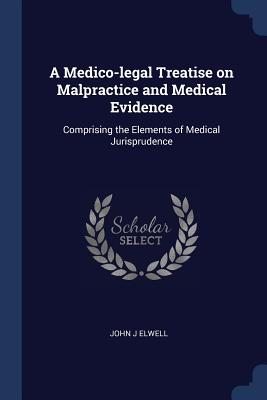 A Medico-Legal Treatise on Malpractice and Medical Evidence: Comprising the Elements of Medical Jurisprudence - Elwell, John J