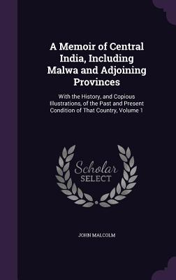 A Memoir of Central India, Including Malwa and Adjoining Provinces: With the History, and Copious Illustrations, of the Past and Present Condition of That Country, Volume 1 - Malcolm, John