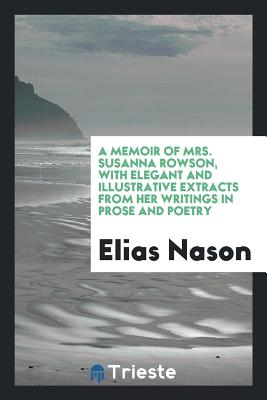 A Memoir of Mrs. Susanna Rowson, with Elegant and Illustrative Extracts from Her Writings in Prose and Poetry - Nason, Elias