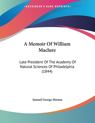 A Memoir of William Maclure: Late President of the Academy of Natural Sciences of Philadelphia (1844) - Morton, Samuel George