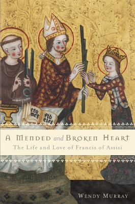 A Mended and Broken Heart: The Life and Love of Francis of Assisi - Murray, Wendy