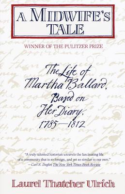 A Midwife's Tale: The Life of Martha Ballard, Based on Her Diary, 1785-1812 - Ulrich, Laurel Thatcher