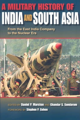A Military History of India and South Asia: From the East India Company to the Nuclear Era - Marston, Daniel (Editor), and Sundaram, Chandar S (Editor), and Cohen, Stephen P (Foreword by)
