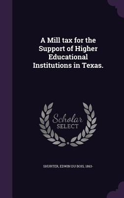A Mill Tax for the Support of Higher Educational Institutions in Texas. - Shurter, Edwin Du Bois 1863- (Creator)