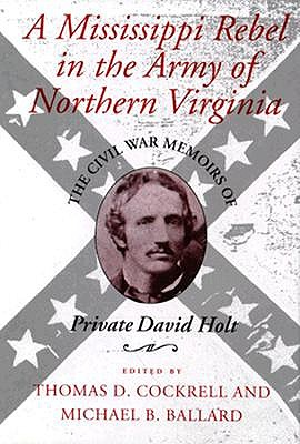 A Mississippi Rebel in the Army of Northern Virginia: The Civil War Memoirs of Private David Holt - Cockrell, Thomas D (Editor), and Ballard, Michael B (Editor), and Holt, David
