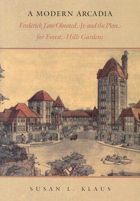A Modern Arcadia: Frederick Law Olmsted Jr. & the Plan for Forest Hills Gardens - Klaus, Susan