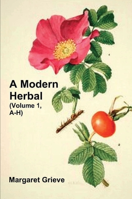 A Modern Herbal (Volume 1, A-H): The Medicinal, Culinary, Cosmetic and Economic Properties, Cultivation and Folk-Lore of Herbs, Grasses, Fungi, Shrubs & Trees with Their Modern Scientific Uses - Grieve, Margaret